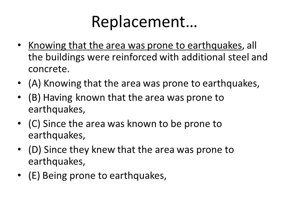 Replacement… Knowing that the area was prone to earthquakes, all the buildings were reinforced with additional steel and concrete. (A) Knowing that th