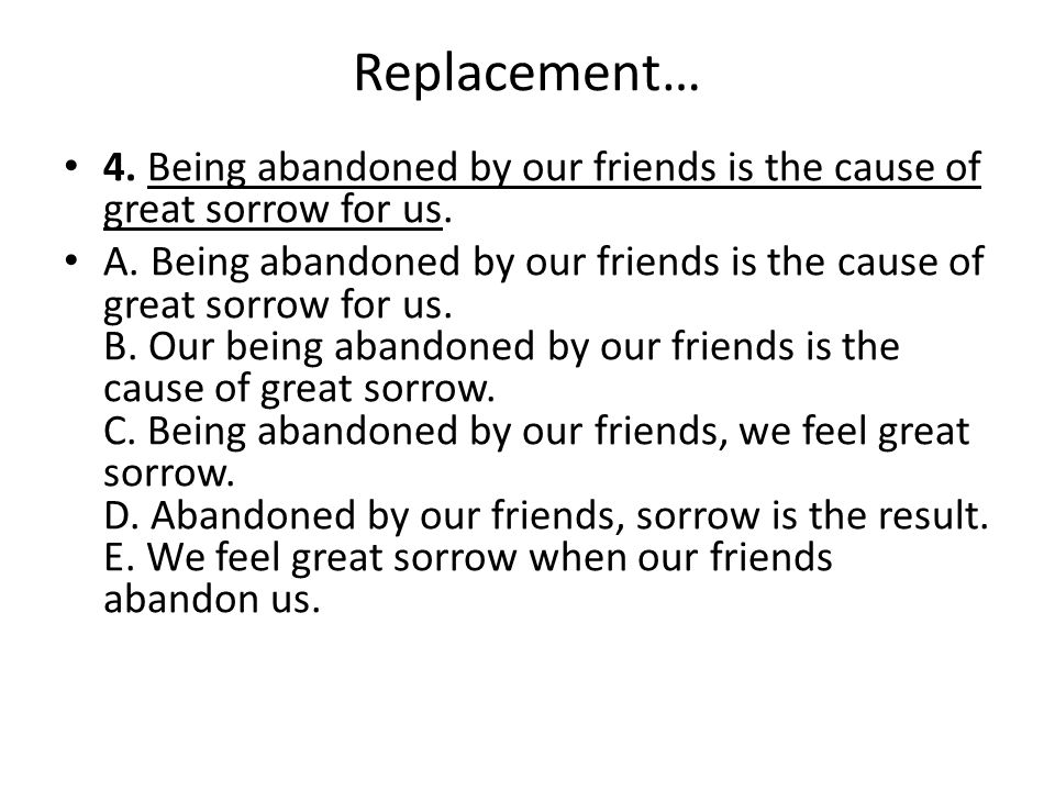 Replacement… 4. Being abandoned by our friends is the cause of great sorrow for us. A. Being abandoned by our friends is the cause of great sorrow for