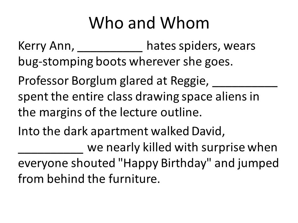 Who and Whom Kerry Ann, __________ hates spiders, wears bug-stomping boots wherever she goes.