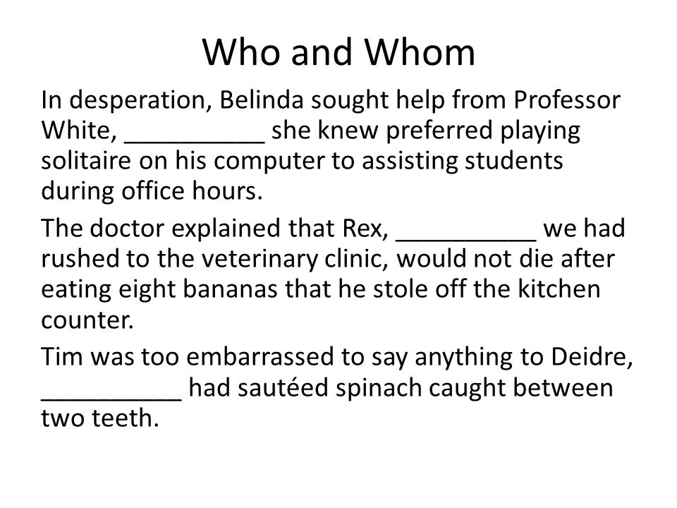 Who and Whom In desperation, Belinda sought help from Professor White, __________ she knew preferred playing solitaire on his computer to assisting students during office hours.