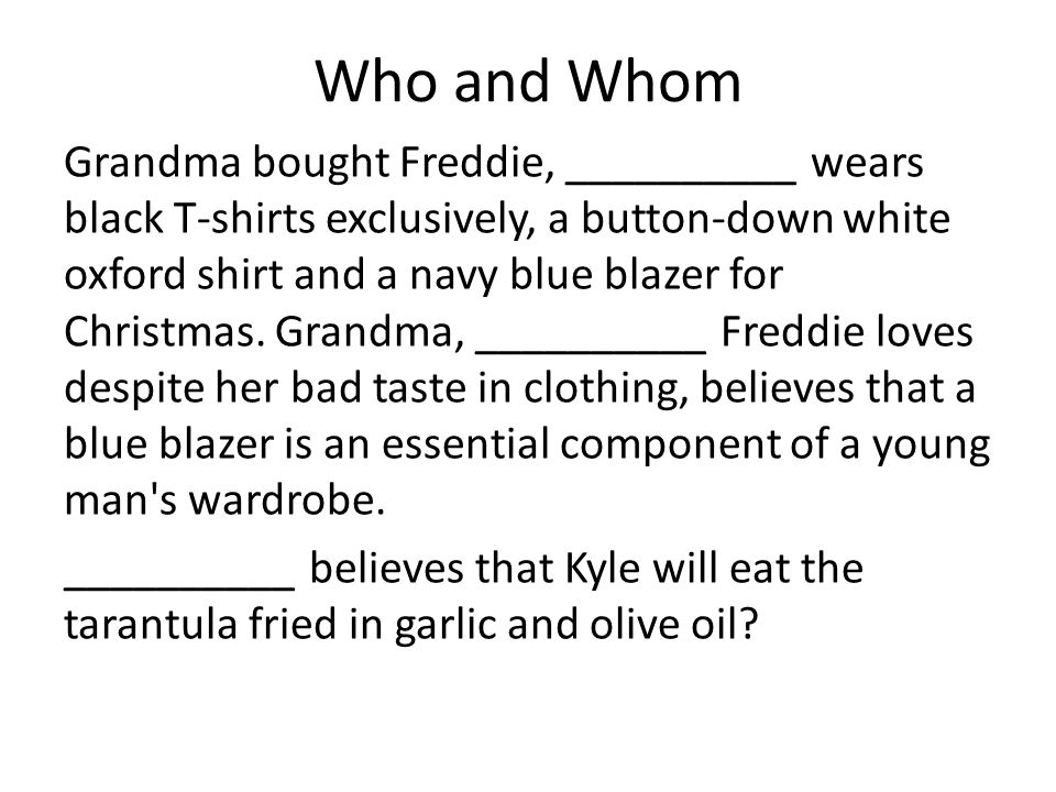 Who and Whom Grandma bought Freddie, __________ wears black T-shirts exclusively, a button-down white oxford shirt and a navy blue blazer for Christmas.