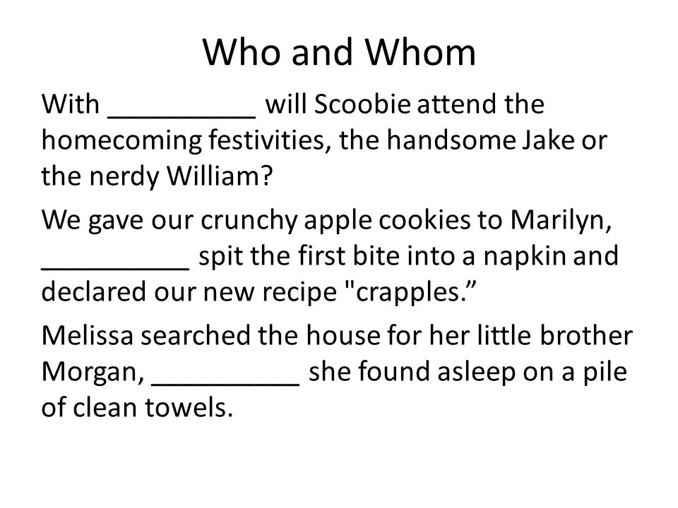 Who and Whom With __________ will Scoobie attend the homecoming festivities, the handsome Jake or the nerdy William.