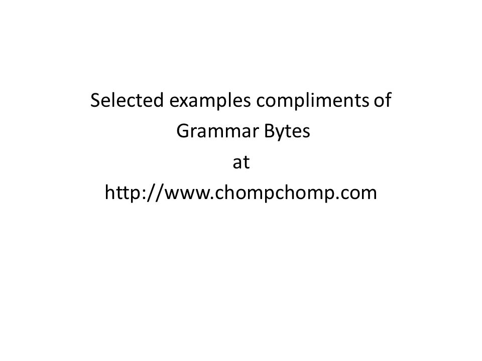 Selected examples compliments of Grammar Bytes at http://www.chompchomp.com