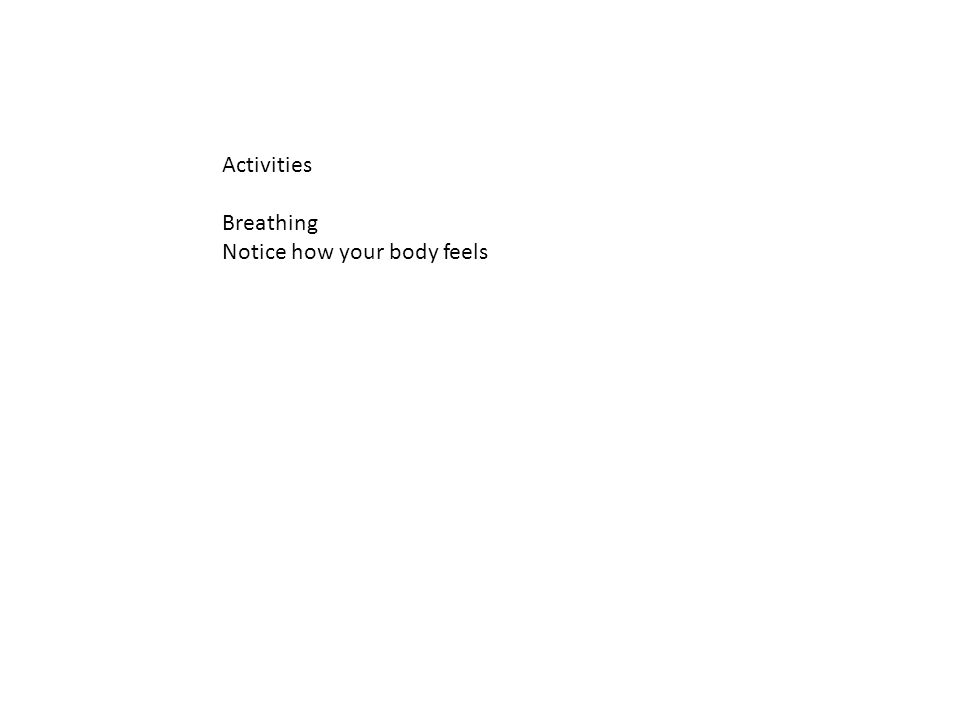 Activities Breathing Notice how your body feels