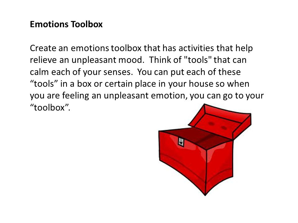 Emotions Toolbox Create an emotions toolbox that has activities that help relieve an unpleasant mood. Think of