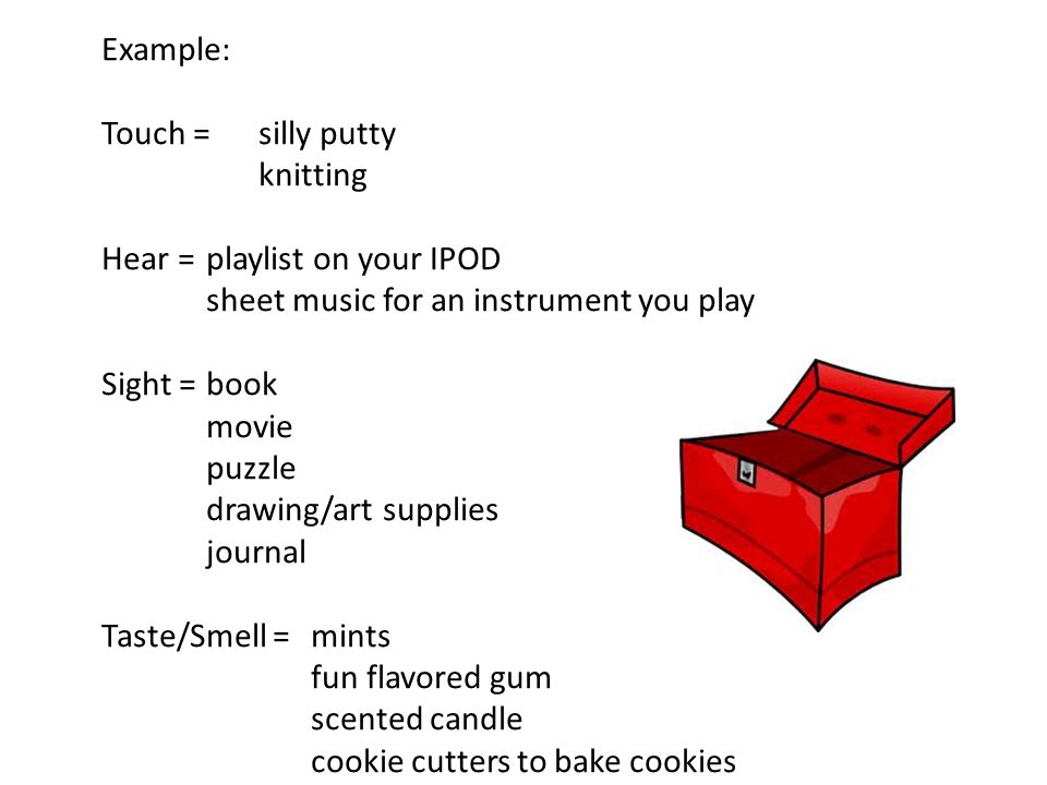 Example: Touch = silly putty knitting Hear = playlist on your IPOD sheet music for an instrument you play Sight =book movie puzzle drawing/art supplie