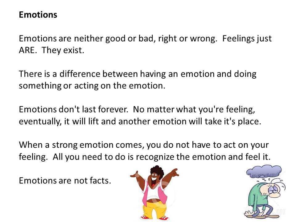 Emotions Emotions are neither good or bad, right or wrong. Feelings just ARE. They exist. There is a difference between having an emotion and doing so