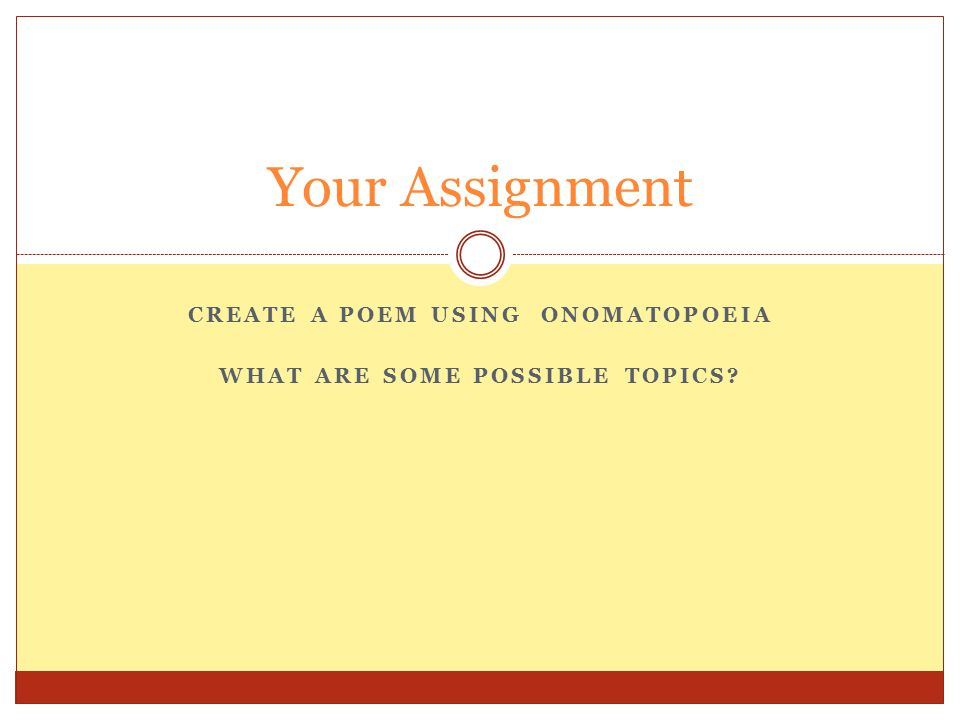 CREATE A POEM USING ONOMATOPOEIA WHAT ARE SOME POSSIBLE TOPICS? Your Assignment