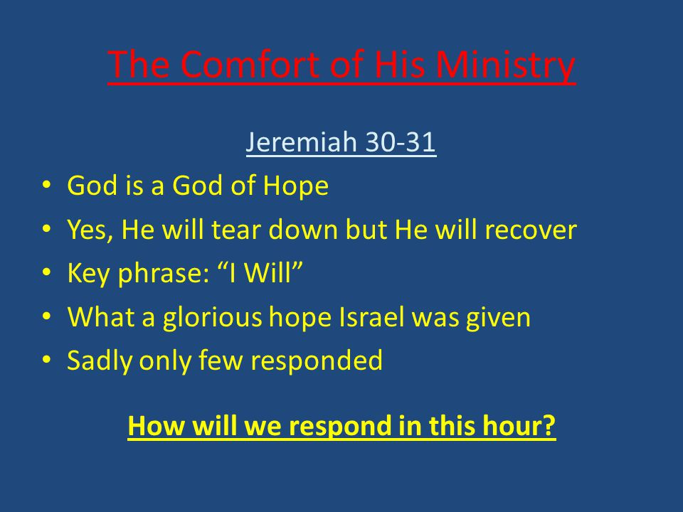 The Comfort of His Ministry Jeremiah 30-31 God is a God of Hope Yes, He will tear down but He will recover Key phrase: I Will What a glorious hope Israel was given Sadly only few responded How will we respond in this hour?
