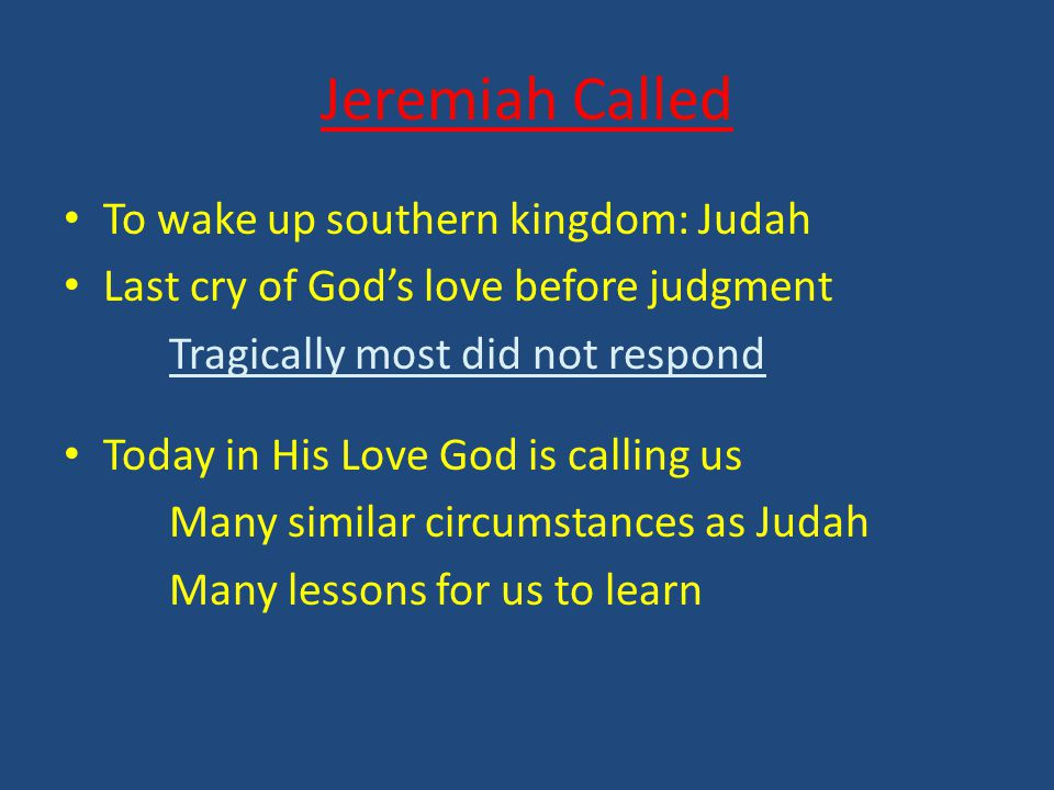 Jeremiah Called To wake up southern kingdom: Judah Last cry of God's love before judgment Tragically most did not respond Today in His Love God is calling us Many similar circumstances as Judah Many lessons for us to learn