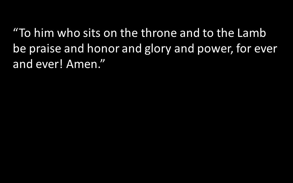To him who sits on the throne and to the Lamb be praise and honor and glory and power, for ever and ever.