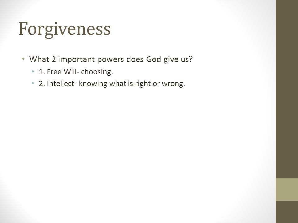 Forgiveness What 2 important powers does God give us? 1. Free Will- choosing. 2. Intellect- knowing what is right or wrong.