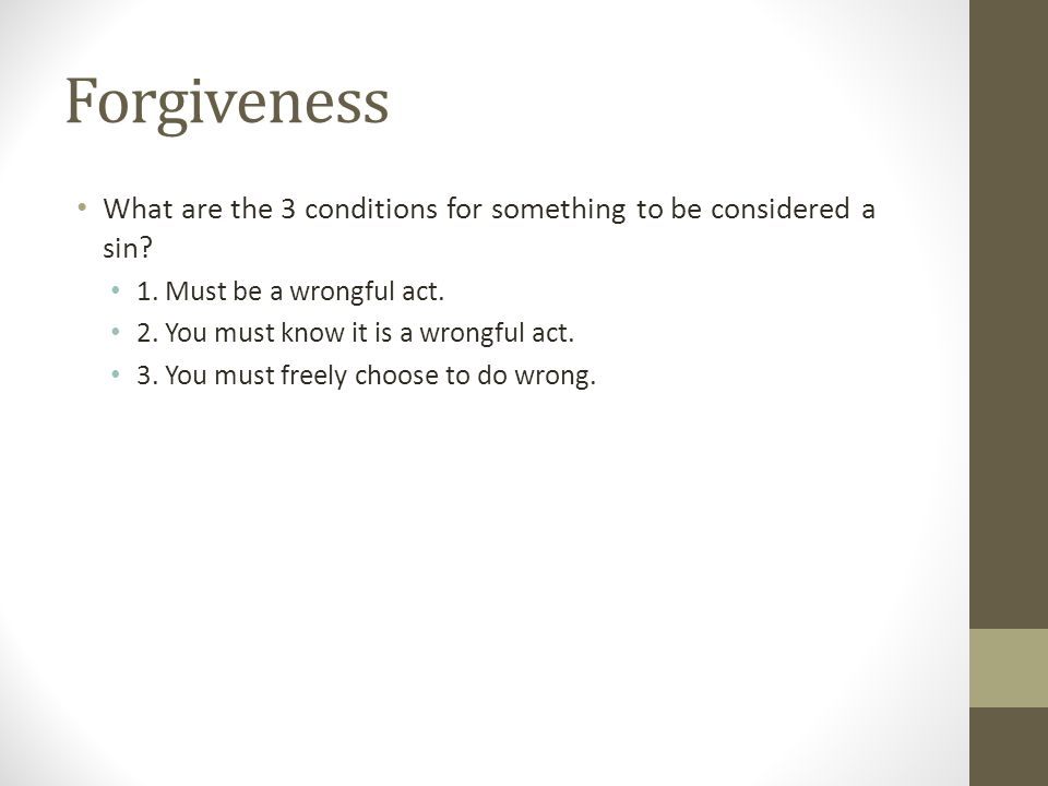 Forgiveness What are the 3 conditions for something to be considered a sin? 1. Must be a wrongful act. 2. You must know it is a wrongful act. 3. You m