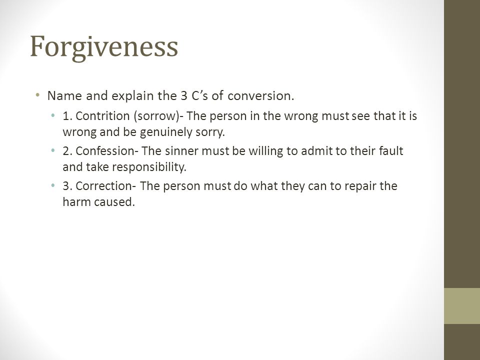 Forgiveness Name and explain the 3 C's of conversion. 1. Contrition (sorrow)- The person in the wrong must see that it is wrong and be genuinely sorry