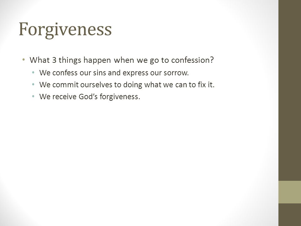 Forgiveness What 3 things happen when we go to confession? We confess our sins and express our sorrow. We commit ourselves to doing what we can to fix