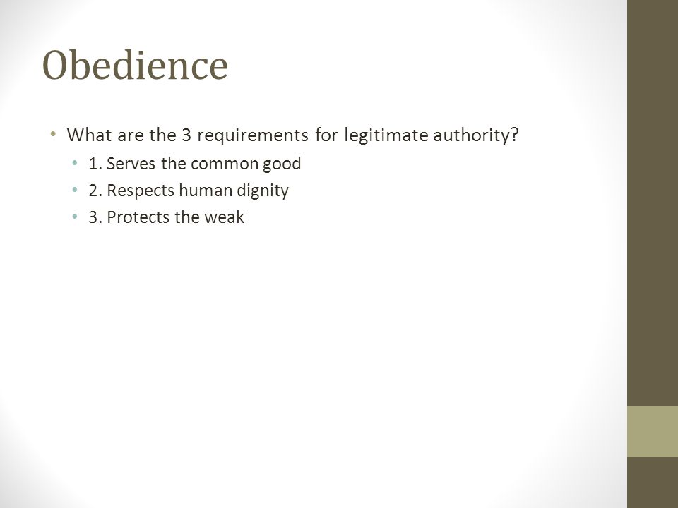 Obedience What are the 3 requirements for legitimate authority? 1. Serves the common good 2. Respects human dignity 3. Protects the weak
