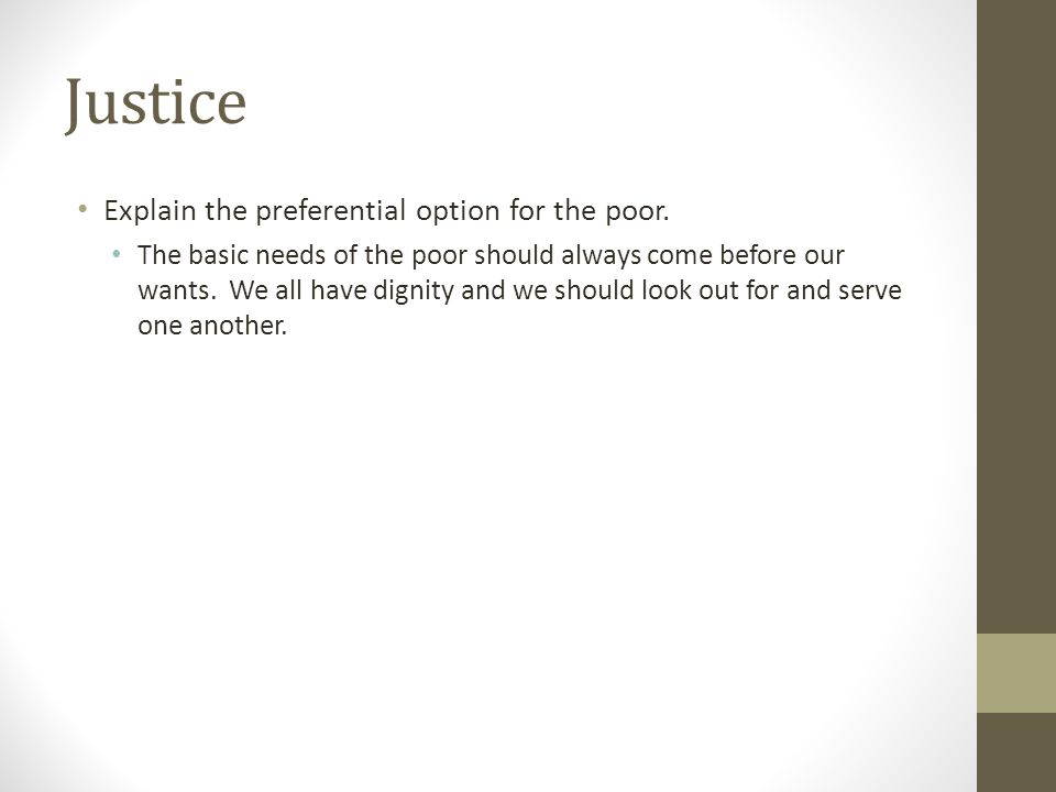 Justice Explain the preferential option for the poor. The basic needs of the poor should always come before our wants. We all have dignity and we shou