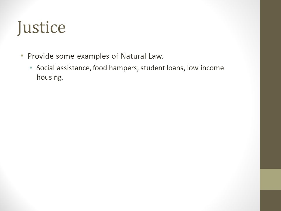 Justice Provide some examples of Natural Law. Social assistance, food hampers, student loans, low income housing.