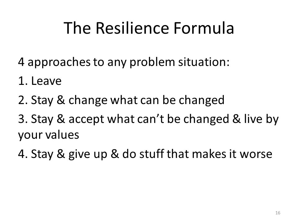 16 The Resilience Formula 4 approaches to any problem situation: 1.
