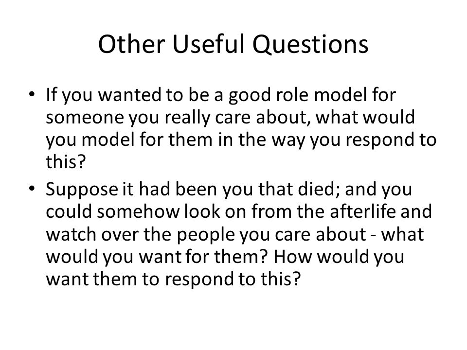Other Useful Questions If you wanted to be a good role model for someone you really care about, what would you model for them in the way you respond t