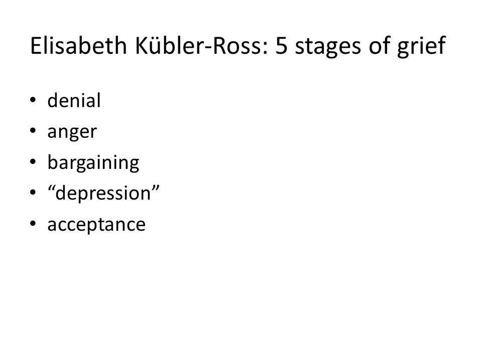 Elisabeth Kübler-Ross: 5 stages of grief denial anger bargaining depression acceptance