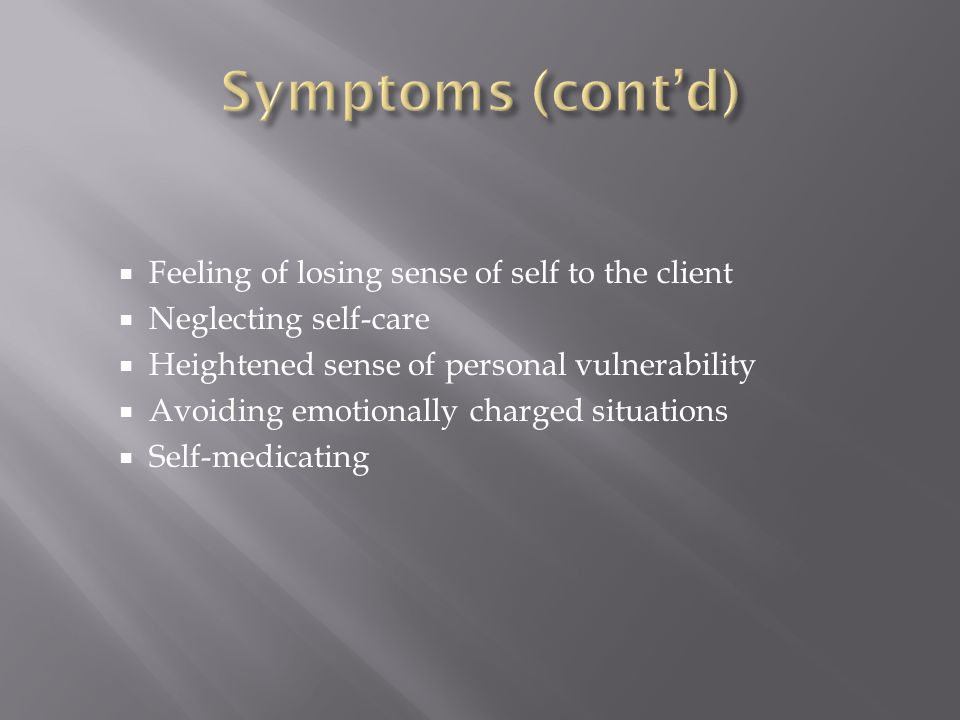  Feeling of losing sense of self to the client  Neglecting self-care  Heightened sense of personal vulnerability  Avoiding emotionally charged sit