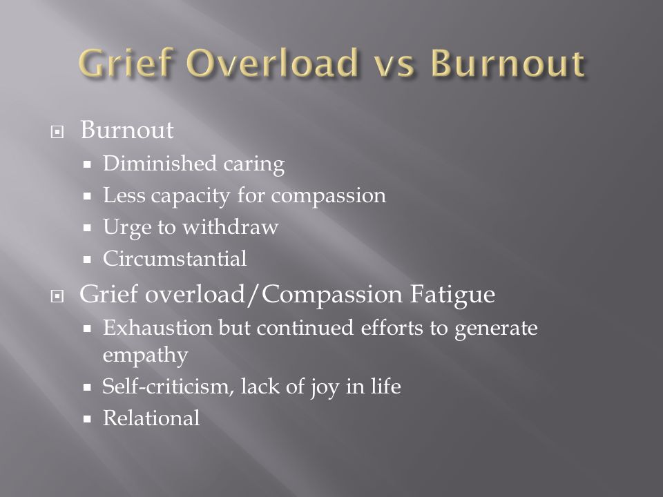  Burnout  Diminished caring  Less capacity for compassion  Urge to withdraw  Circumstantial  Grief overload/Compassion Fatigue  Exhaustion but continued efforts to generate empathy  Self-criticism, lack of joy in life  Relational