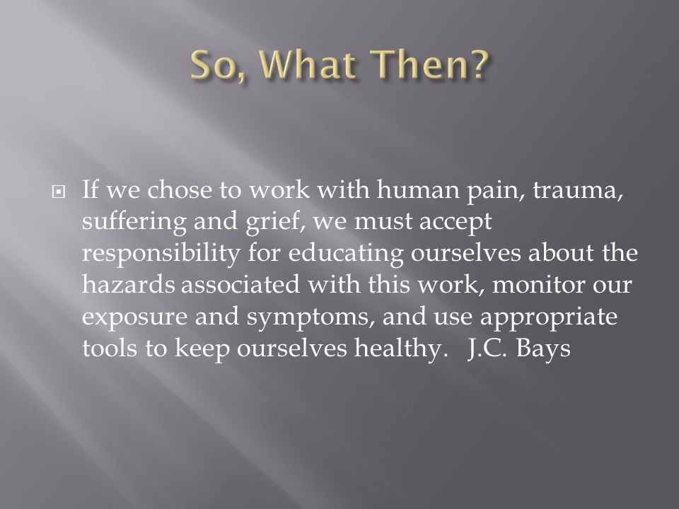  If we chose to work with human pain, trauma, suffering and grief, we must accept responsibility for educating ourselves about the hazards associated