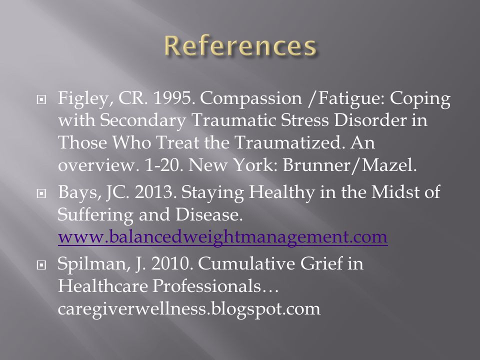  Figley, CR. 1995. Compassion /Fatigue: Coping with Secondary Traumatic Stress Disorder in Those Who Treat the Traumatized. An overview. 1-20. New Yo
