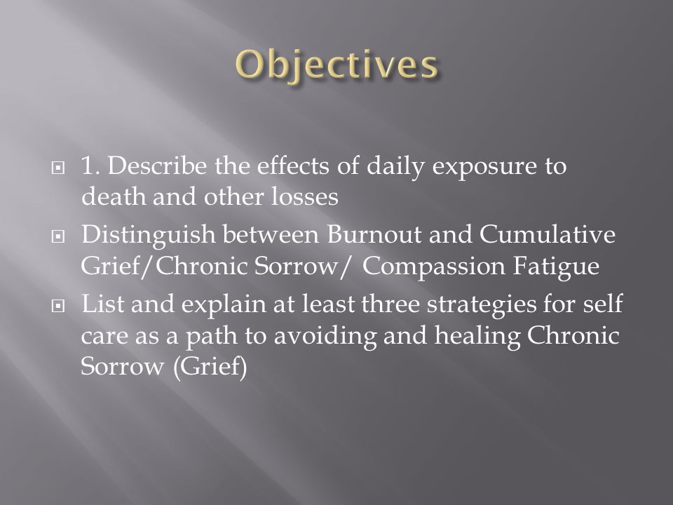  1. Describe the effects of daily exposure to death and other losses  Distinguish between Burnout and Cumulative Grief/Chronic Sorrow/ Compassion Fa