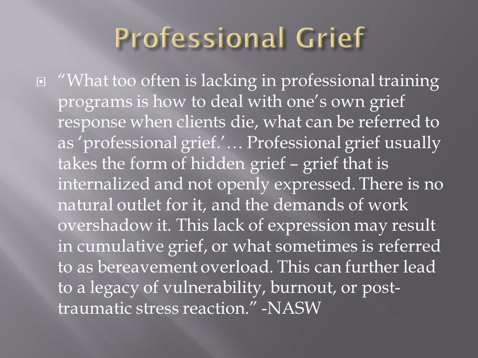  What too often is lacking in professional training programs is how to deal with one's own grief response when clients die, what can be referred to as 'professional grief.'… Professional grief usually takes the form of hidden grief – grief that is internalized and not openly expressed.