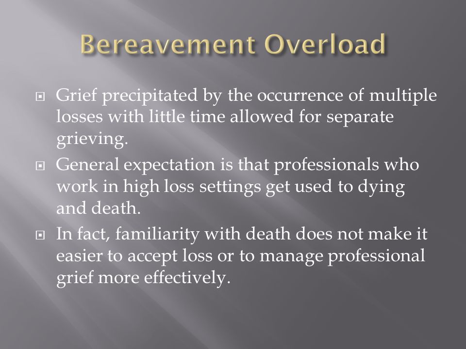  Grief precipitated by the occurrence of multiple losses with little time allowed for separate grieving.