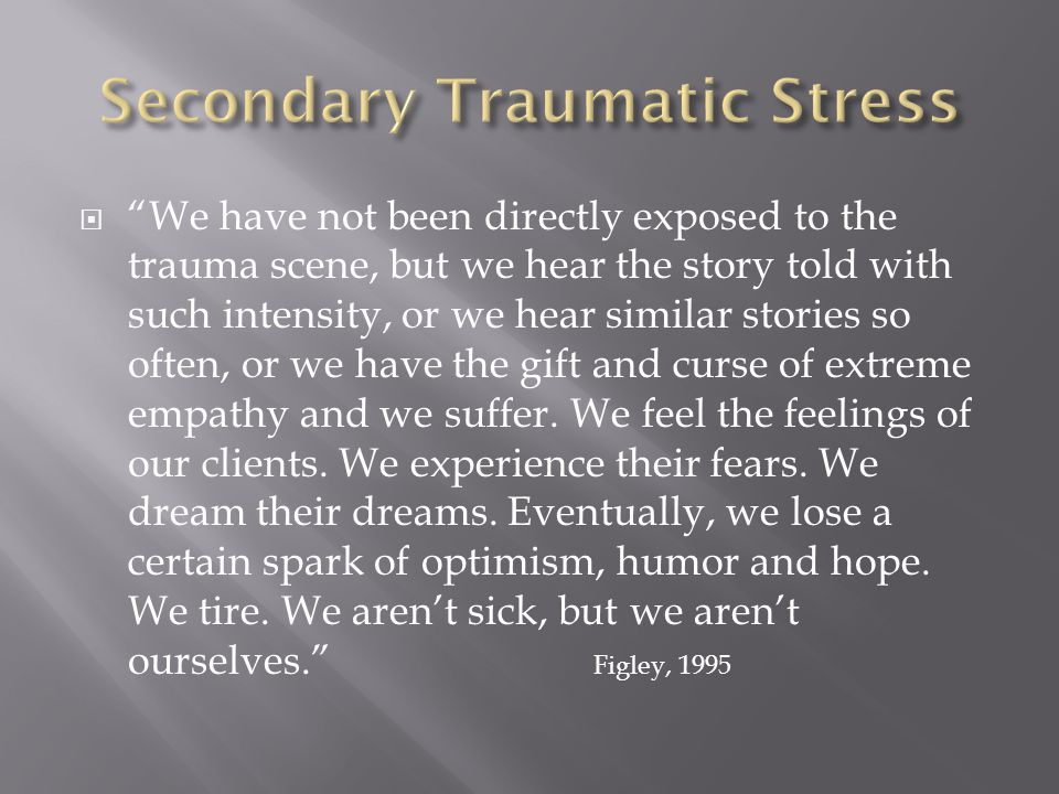  We have not been directly exposed to the trauma scene, but we hear the story told with such intensity, or we hear similar stories so often, or we have the gift and curse of extreme empathy and we suffer.
