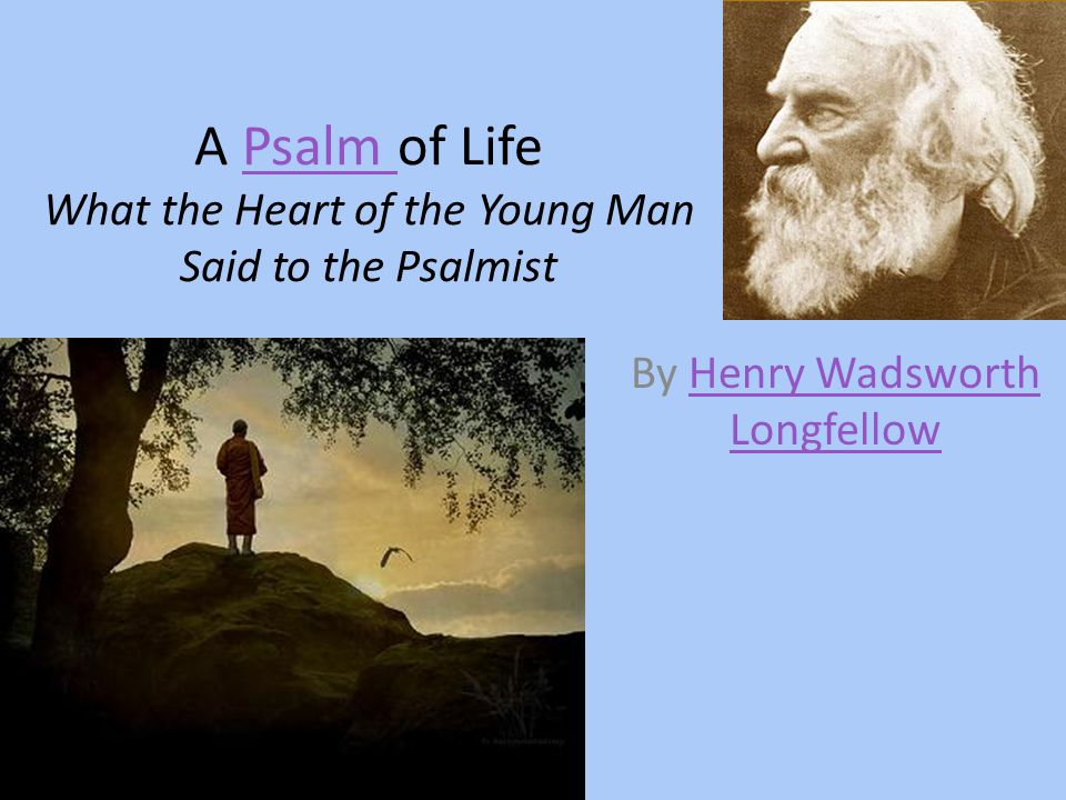 A Psalm of Life What the Heart of the Young Man Said to the PsalmistPsalm By Henry Wadsworth LongfellowHenry Wadsworth Longfellow
