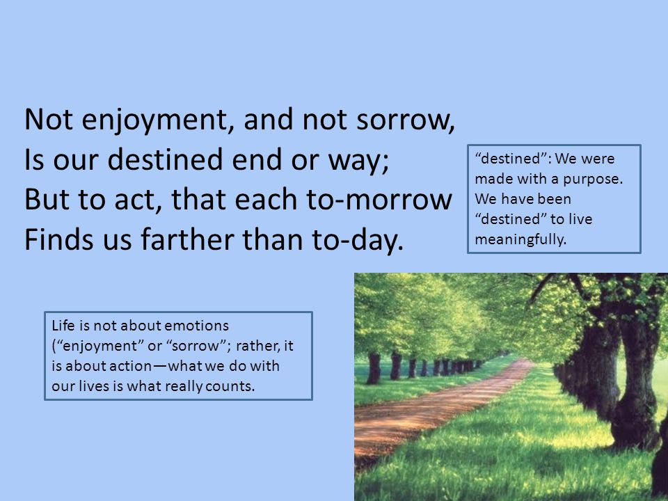 Not enjoyment, and not sorrow, Is our destined end or way; But to act, that each to-morrow Finds us farther than to-day. Life is not about emotions (""