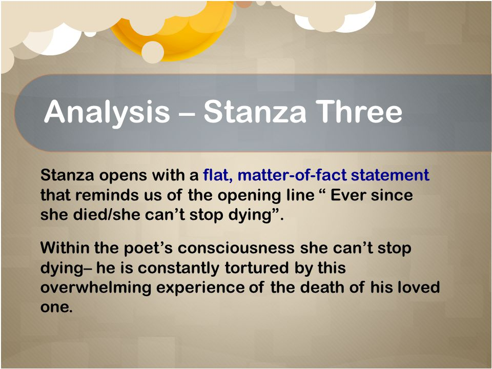 Analysis – Stanza Three Simple statement follows as he begins to reach his conclusion She makes me/her elegy .