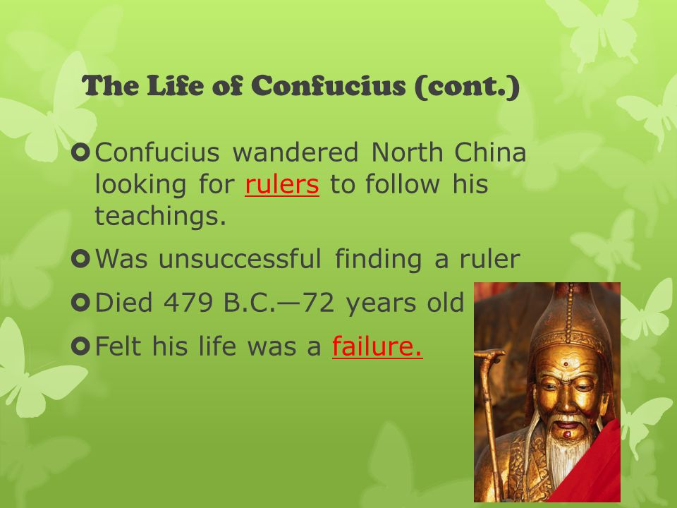 The Life of Confucius (cont.)  Confucius wandered North China looking for rulers to follow his teachings.