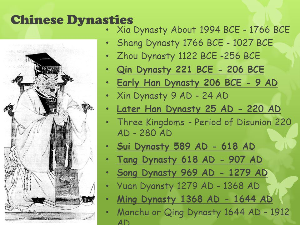 Chinese Dynasties Xia Dynasty About 1994 BCE - 1766 BCE Shang Dynasty 1766 BCE - 1027 BCE Zhou Dynasty 1122 BCE -256 BCE Qin Dynasty 221 BCE - 206 BCE Early Han Dynasty 206 BCE - 9 AD Xin Dynasty 9 AD - 24 AD Later Han Dynasty 25 AD - 220 AD Three Kingdoms - Period of Disunion 220 AD - 280 AD Sui Dynasty 589 AD - 618 AD Tang Dynasty 618 AD - 907 AD Song Dynasty 969 AD - 1279 AD Yuan Dyansty 1279 AD - 1368 AD Ming Dynasty 1368 AD - 1644 AD Manchu or Qing Dynasty 1644 AD - 1912 AD