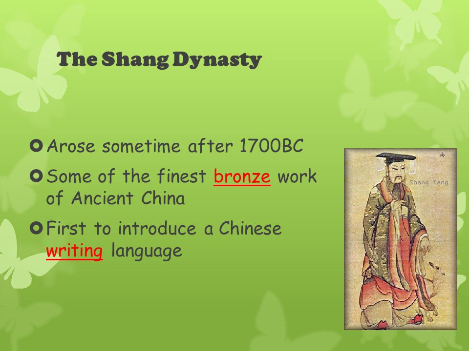 The Shang Dynasty  Arose sometime after 1700BC  Some of the finest bronze work of Ancient China  First to introduce a Chinese writing language
