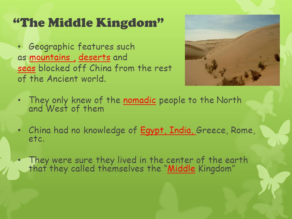 The Middle Kingdom Geographic features such as mountains, deserts and seas blocked off China from the rest of the Ancient world.