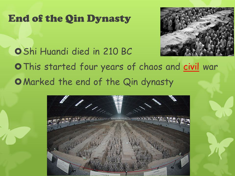 End of the Qin Dynasty  Shi Huandi died in 210 BC  This started four years of chaos and civil war  Marked the end of the Qin dynasty