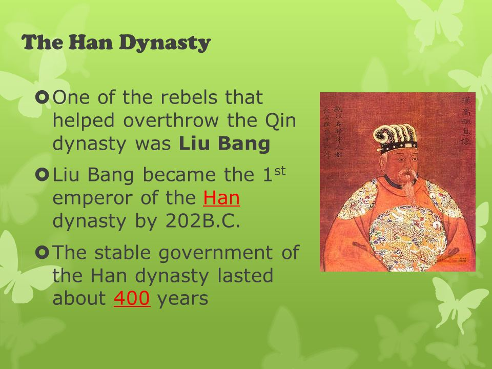 The Han Dynasty  One of the rebels that helped overthrow the Qin dynasty was Liu Bang  Liu Bang became the 1 st emperor of the Han dynasty by 202B.C.