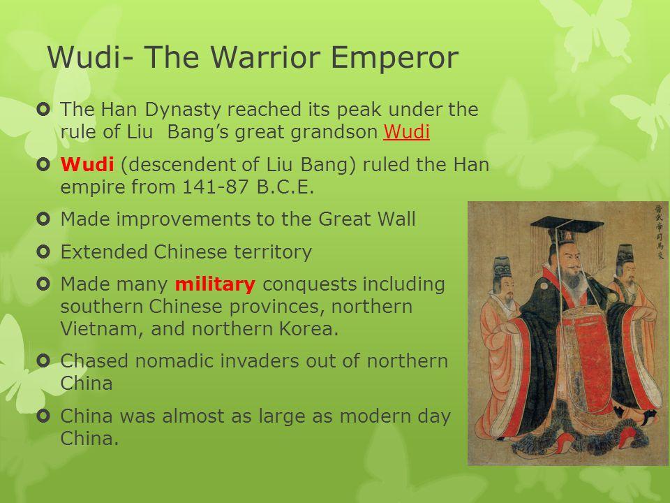 Wudi- The Warrior Emperor  The Han Dynasty reached its peak under the rule of Liu Bang's great grandson Wudi  Wudi (descendent of Liu Bang) ruled the Han empire from 141-87 B.C.E.