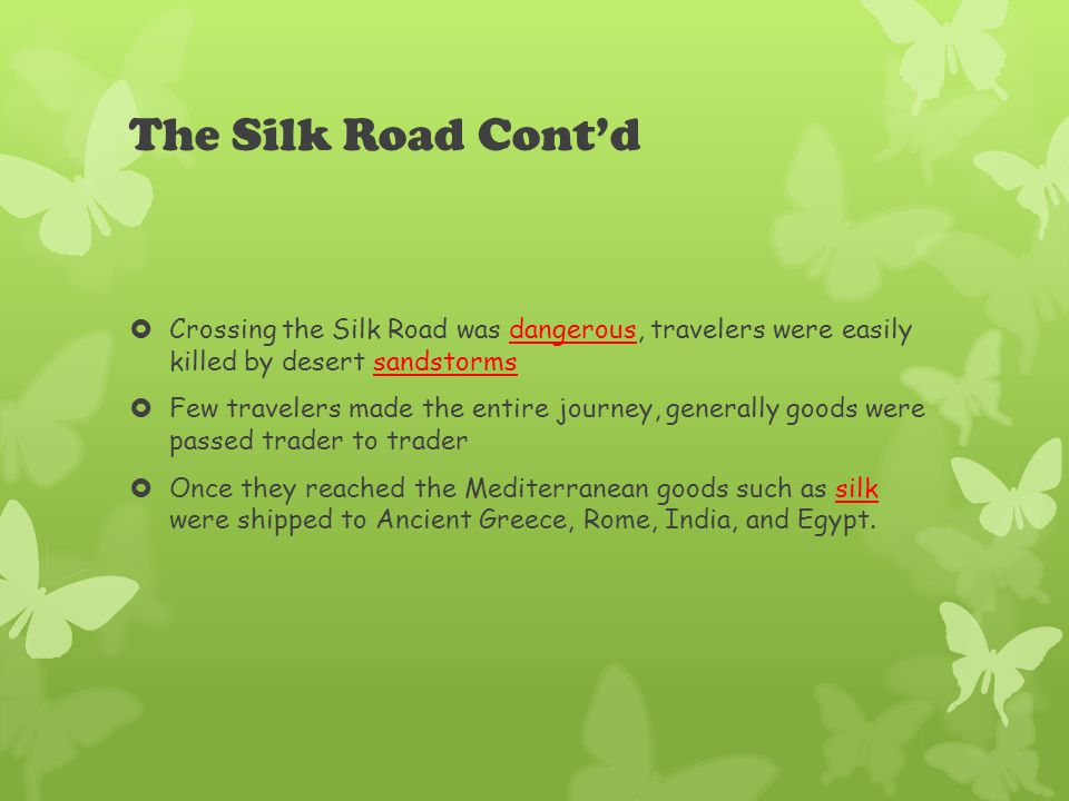 The Silk Road Cont'd  Crossing the Silk Road was dangerous, travelers were easily killed by desert sandstorms  Few travelers made the entire journey, generally goods were passed trader to trader  Once they reached the Mediterranean goods such as silk were shipped to Ancient Greece, Rome, India, and Egypt.