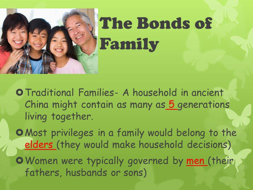 The Bonds of Family  Traditional Families- A household in ancient China might contain as many as 5 generations living together.