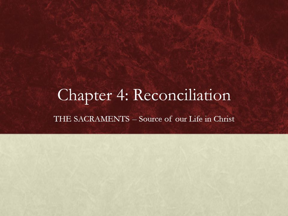 Chapter 4: Reconciliation THE SACRAMENTS – Source of our Life in Christ