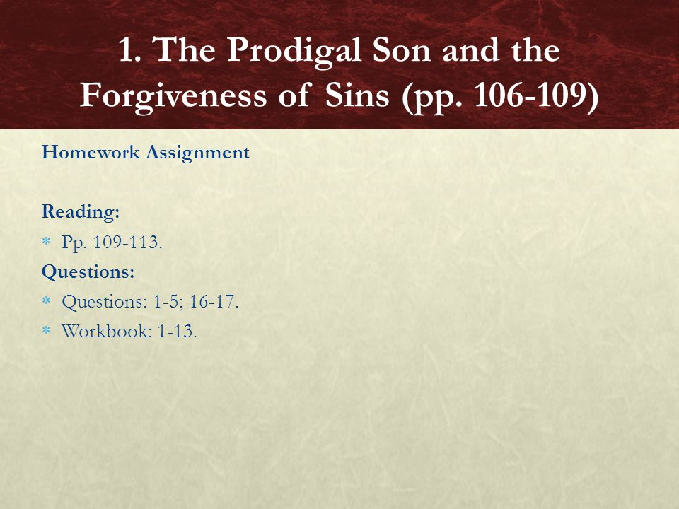 Homework Assignment Reading:  Pp. 109-113. Questions:  Questions: 1-5; 16-17.  Workbook: 1-13. 1. The Prodigal Son and the Forgiveness of Sins (pp.