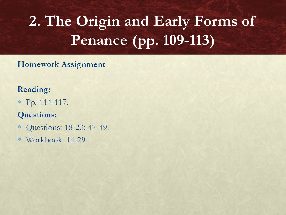 Homework Assignment Reading:  Pp. 114-117. Questions:  Questions: 18-23; 47-49.  Workbook: 14-29. 2. The Origin and Early Forms of Penance (pp. 109
