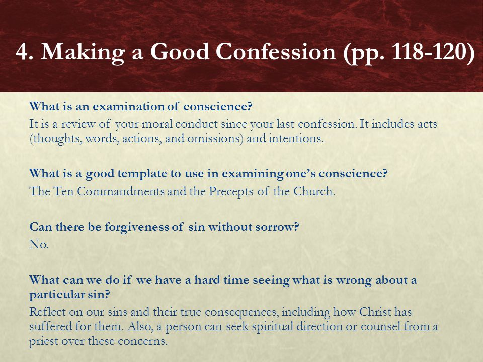 What is an examination of conscience? It is a review of your moral conduct since your last confession. It includes acts (thoughts, words, actions, and