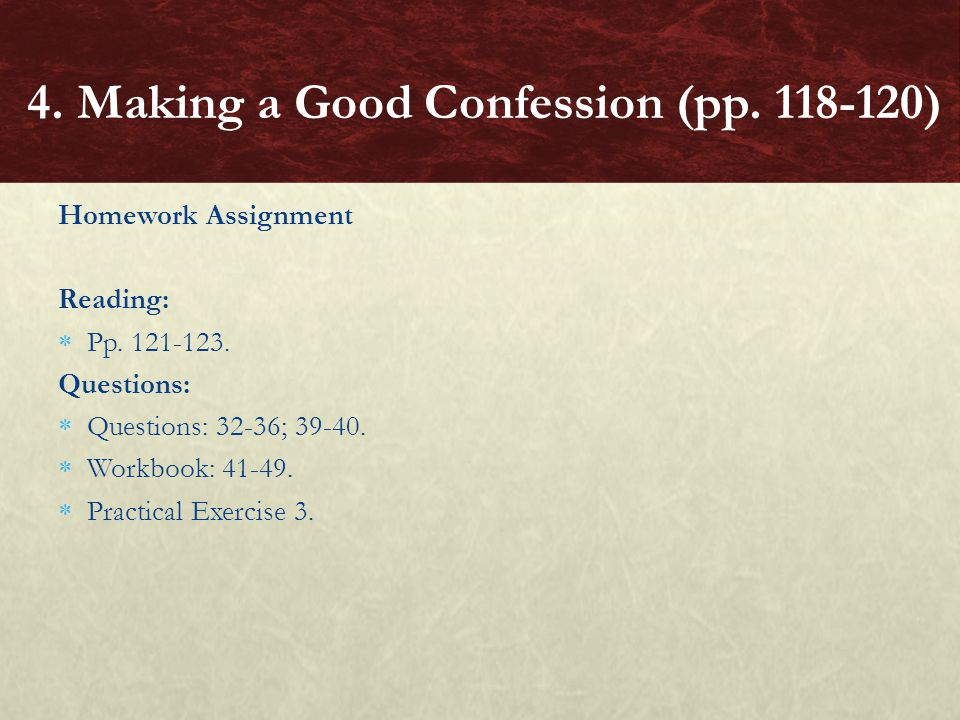 Homework Assignment Reading:  Pp. 121-123. Questions:  Questions: 32-36; 39-40.  Workbook: 41-49.  Practical Exercise 3. 4. Making a Good Confessi